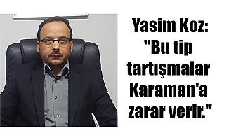 "Yasim Koz:""Bu tip tartışmalar Karaman'a zarar verir."""