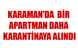 KARAMAN'DA  BİR APARTMAN DAHA KARANTİNAYA ALINDI