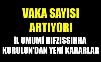 VAKA SAYISI ARTIYOR! İL UMUMİ HIFZISSIHHA KURULUN'DAN YENİ KARARLAR