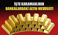 İŞTE KARAMANLININ BANKALARDAKİ ALTIN MEVDUATI