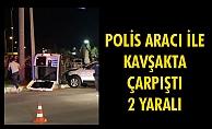 POLİS ARACI İLE KAVŞAKTA ÇARPIŞTI 2 YARALI