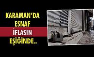 KARAMANDA ESNAF İFLASIN EŞİĞİNDE..