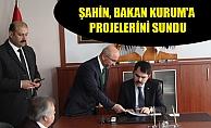 ŞAHİN, BAKAN KURUM'A PROJELERİNİ SUNDU