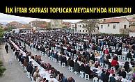 İLK İFTAR SOFRASI TOPUCAK MEYDANI'NDA KURULDU