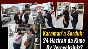 Karaman'a Sorduk:  24 Haziran'da Kime  Oy Vereceksiniz?